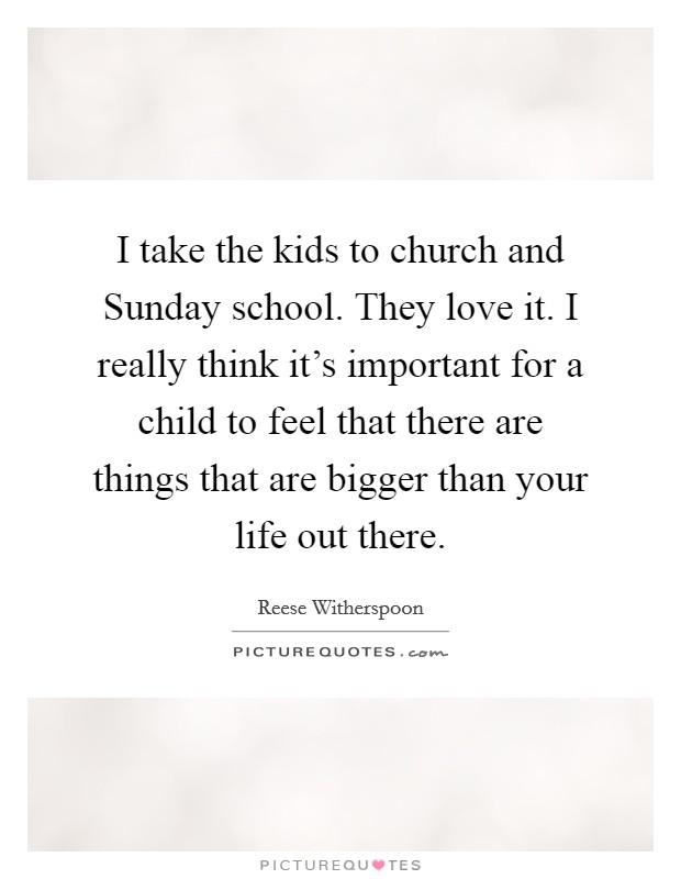 I take the kids to church and Sunday school. They love it. I really think it's important for a child to feel that there are things that are bigger than your life out there Picture Quote #1