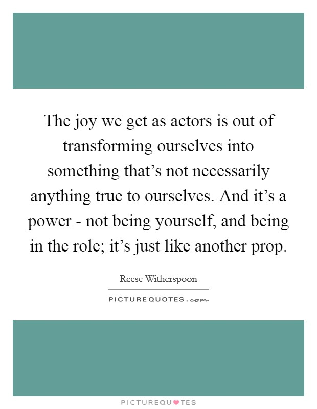 The joy we get as actors is out of transforming ourselves into something that's not necessarily anything true to ourselves. And it's a power - not being yourself, and being in the role; it's just like another prop Picture Quote #1