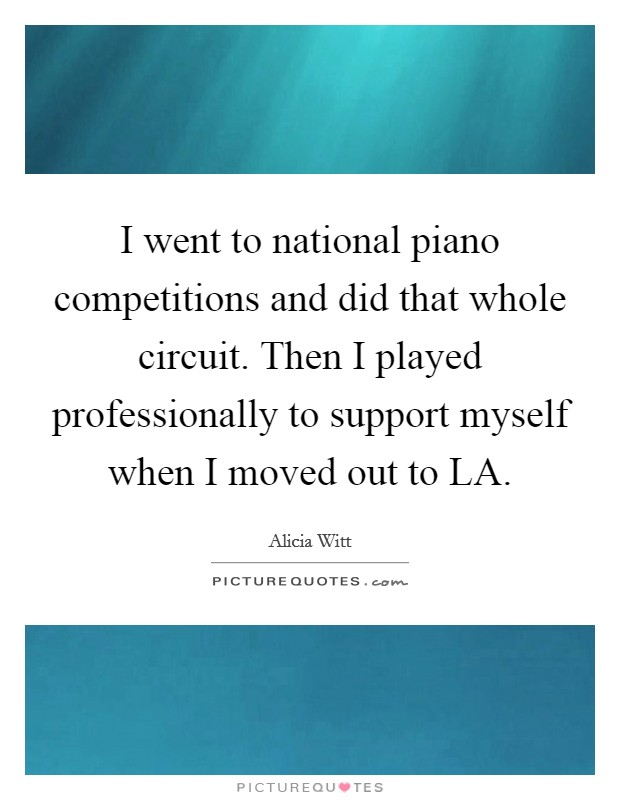 I went to national piano competitions and did that whole circuit. Then I played professionally to support myself when I moved out to LA Picture Quote #1