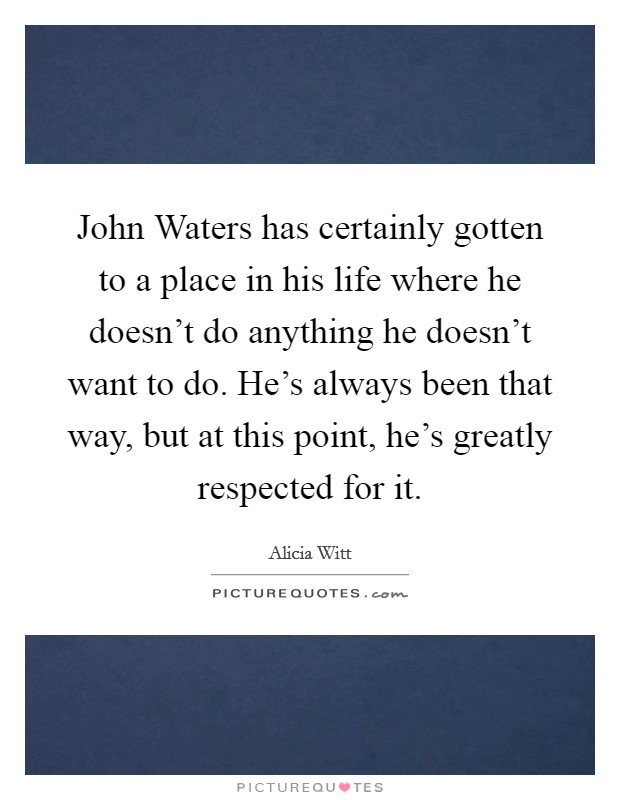 John Waters has certainly gotten to a place in his life where he doesn't do anything he doesn't want to do. He's always been that way, but at this point, he's greatly respected for it Picture Quote #1