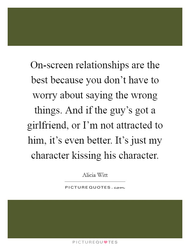 On-screen relationships are the best because you don't have to worry about saying the wrong things. And if the guy's got a girlfriend, or I'm not attracted to him, it's even better. It's just my character kissing his character Picture Quote #1