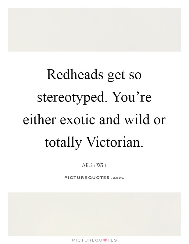 Redheads get so stereotyped. You're either exotic and wild or totally Victorian Picture Quote #1