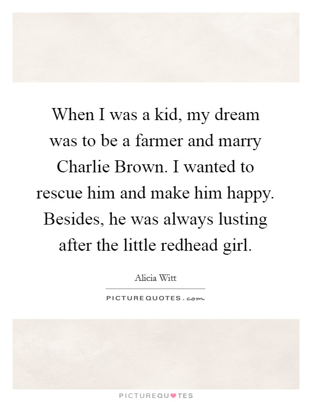 When I was a kid, my dream was to be a farmer and marry Charlie Brown. I wanted to rescue him and make him happy. Besides, he was always lusting after the little redhead girl Picture Quote #1