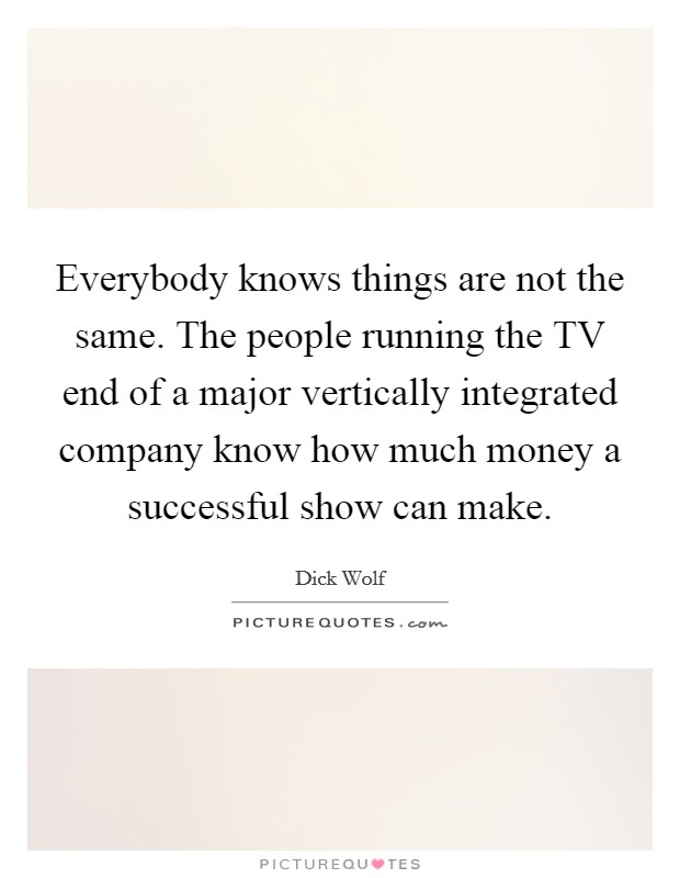 Everybody knows things are not the same. The people running the TV end of a major vertically integrated company know how much money a successful show can make Picture Quote #1