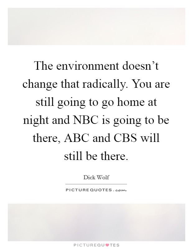 The environment doesn't change that radically. You are still going to go home at night and NBC is going to be there, ABC and CBS will still be there Picture Quote #1