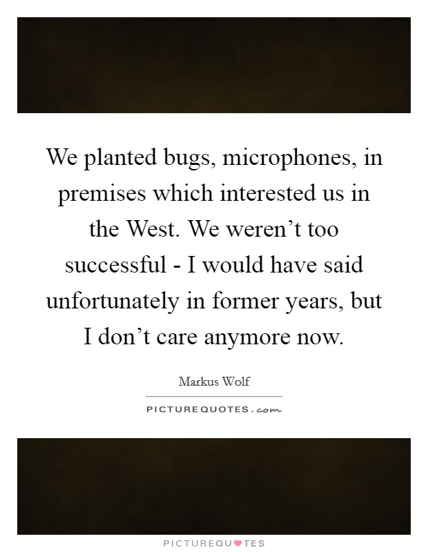 We planted bugs, microphones, in premises which interested us in the West. We weren't too successful - I would have said unfortunately in former years, but I don't care anymore now Picture Quote #1