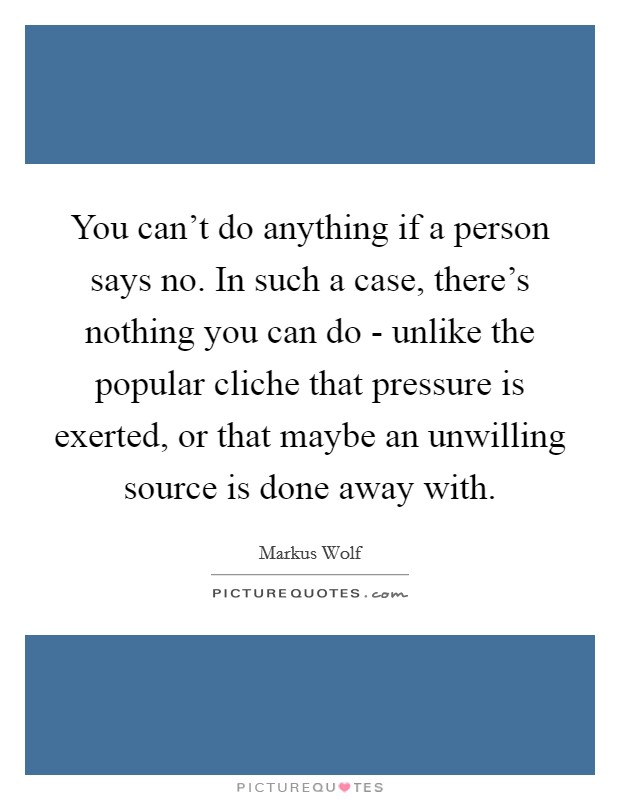 You can't do anything if a person says no. In such a case, there's nothing you can do - unlike the popular cliche that pressure is exerted, or that maybe an unwilling source is done away with Picture Quote #1