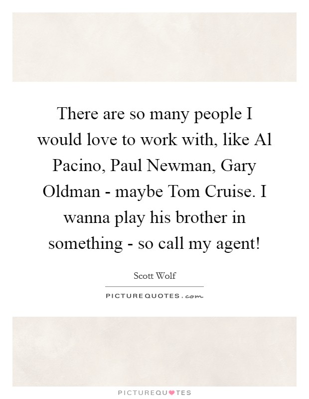 There are so many people I would love to work with, like Al Pacino, Paul Newman, Gary Oldman - maybe Tom Cruise. I wanna play his brother in something - so call my agent! Picture Quote #1
