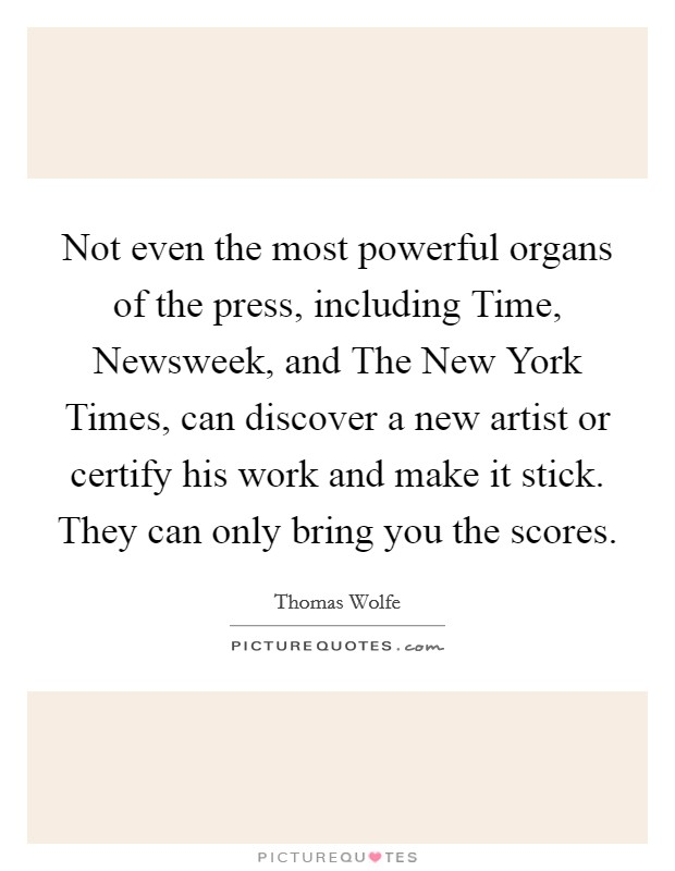 Not even the most powerful organs of the press, including Time, Newsweek, and The New York Times, can discover a new artist or certify his work and make it stick. They can only bring you the scores Picture Quote #1