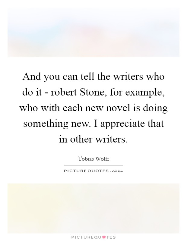And you can tell the writers who do it - robert Stone, for example, who with each new novel is doing something new. I appreciate that in other writers Picture Quote #1