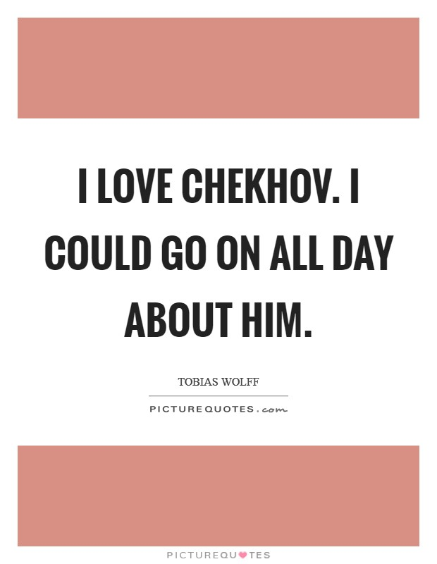 I love Chekhov. I could go on all day about him Picture Quote #1