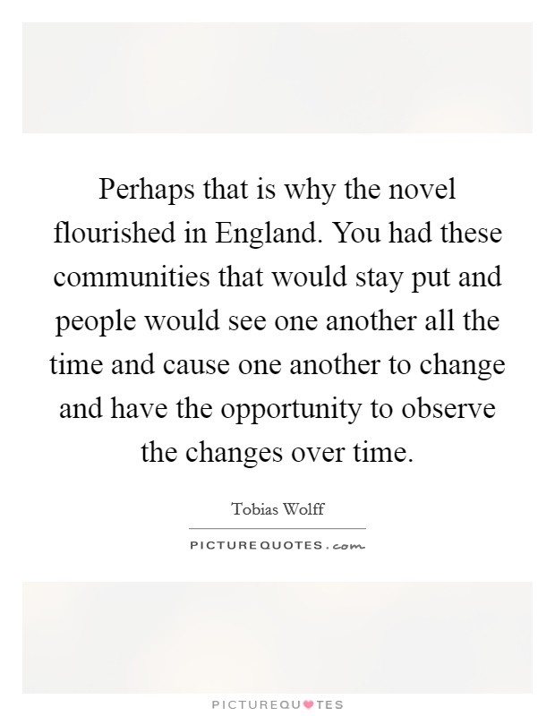 Perhaps that is why the novel flourished in England. You had these communities that would stay put and people would see one another all the time and cause one another to change and have the opportunity to observe the changes over time Picture Quote #1