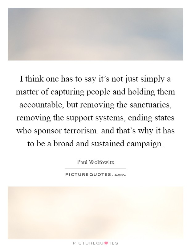 I think one has to say it's not just simply a matter of capturing people and holding them accountable, but removing the sanctuaries, removing the support systems, ending states who sponsor terrorism. and that's why it has to be a broad and sustained campaign Picture Quote #1