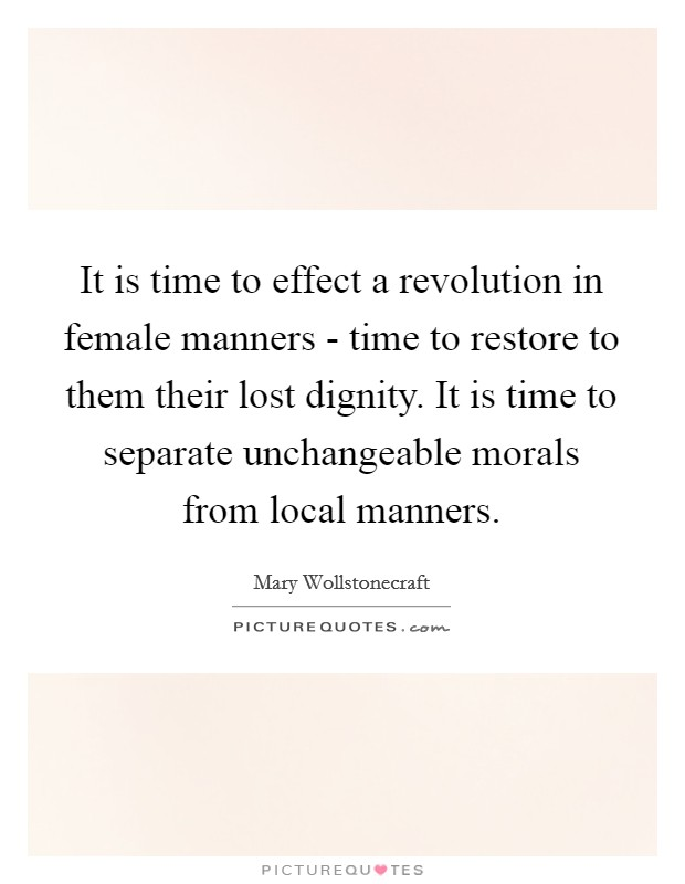 It is time to effect a revolution in female manners - time to restore to them their lost dignity. It is time to separate unchangeable morals from local manners Picture Quote #1