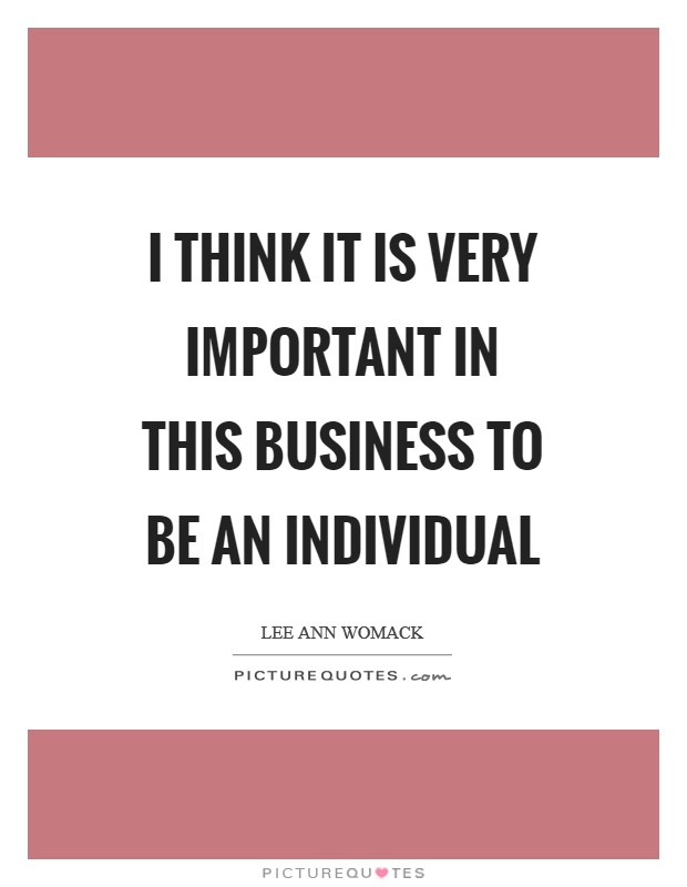I think it is very important in this business to be an individual Picture Quote #1