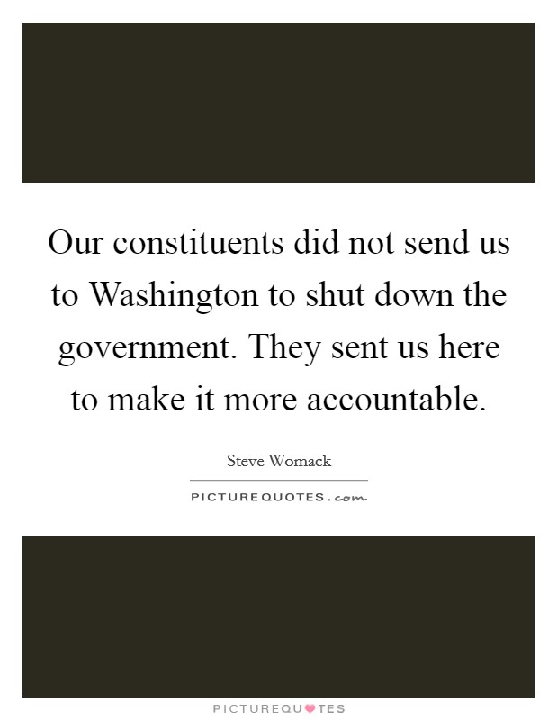 Our constituents did not send us to Washington to shut down the government. They sent us here to make it more accountable Picture Quote #1