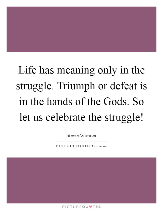 Life has meaning only in the struggle. Triumph or defeat is in the hands of the Gods. So let us celebrate the struggle! Picture Quote #1