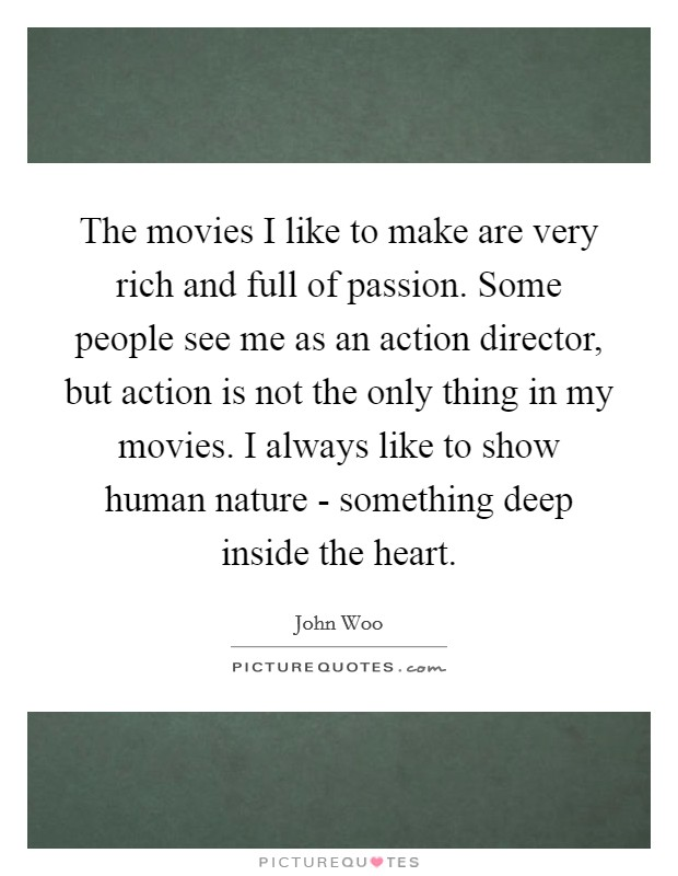 The movies I like to make are very rich and full of passion. Some people see me as an action director, but action is not the only thing in my movies. I always like to show human nature - something deep inside the heart Picture Quote #1