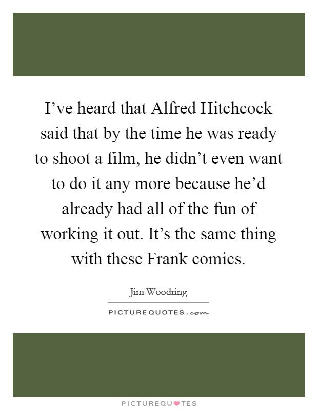 I've heard that Alfred Hitchcock said that by the time he was ready to shoot a film, he didn't even want to do it any more because he'd already had all of the fun of working it out. It's the same thing with these Frank comics Picture Quote #1