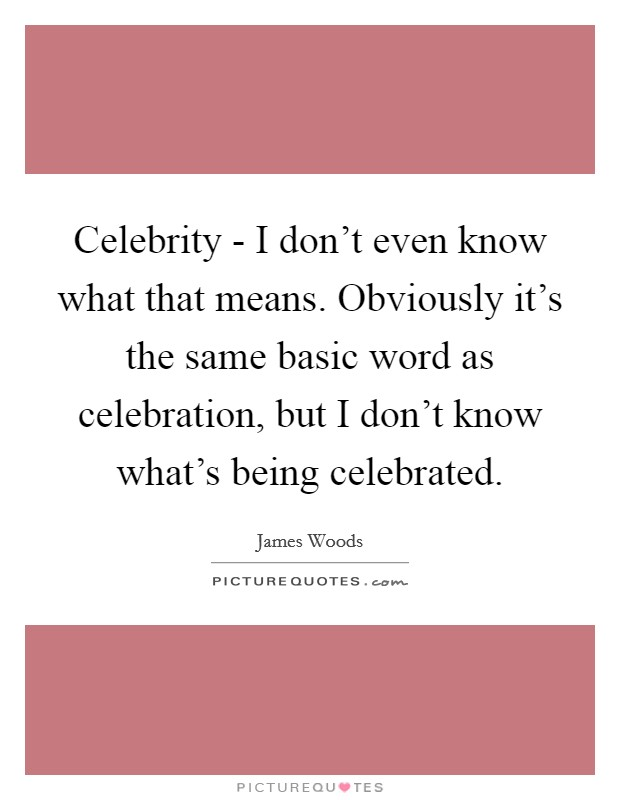 Celebrity - I don't even know what that means. Obviously it's the same basic word as celebration, but I don't know what's being celebrated Picture Quote #1