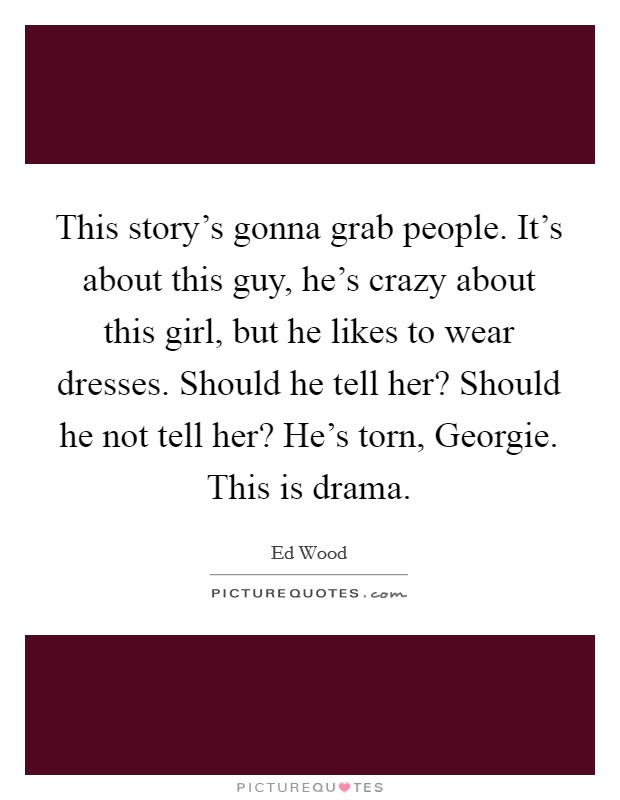 This story's gonna grab people. It's about this guy, he's crazy about this girl, but he likes to wear dresses. Should he tell her? Should he not tell her? He's torn, Georgie. This is drama Picture Quote #1