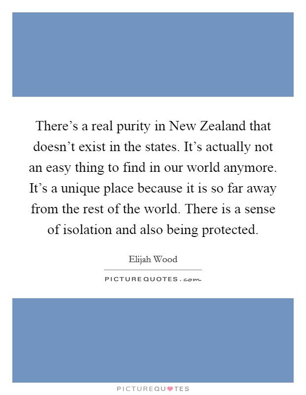 There's a real purity in New Zealand that doesn't exist in the states. It's actually not an easy thing to find in our world anymore. It's a unique place because it is so far away from the rest of the world. There is a sense of isolation and also being protected Picture Quote #1