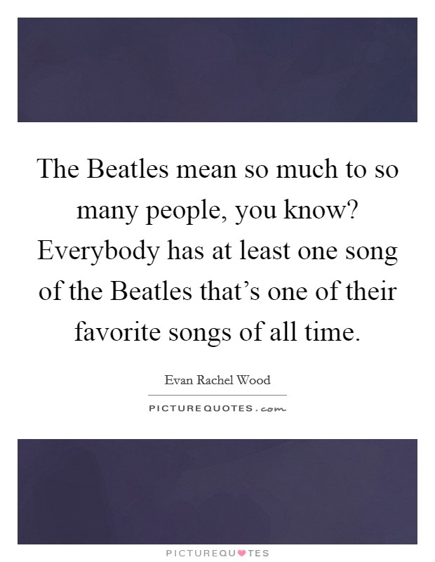 The Beatles mean so much to so many people, you know? Everybody has at least one song of the Beatles that's one of their favorite songs of all time Picture Quote #1