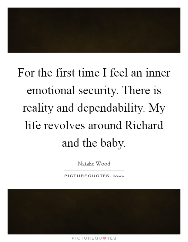 For the first time I feel an inner emotional security. There is reality and dependability. My life revolves around Richard and the baby Picture Quote #1