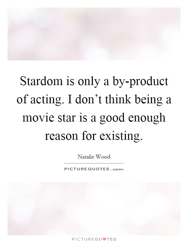 Stardom is only a by-product of acting. I don't think being a movie star is a good enough reason for existing Picture Quote #1