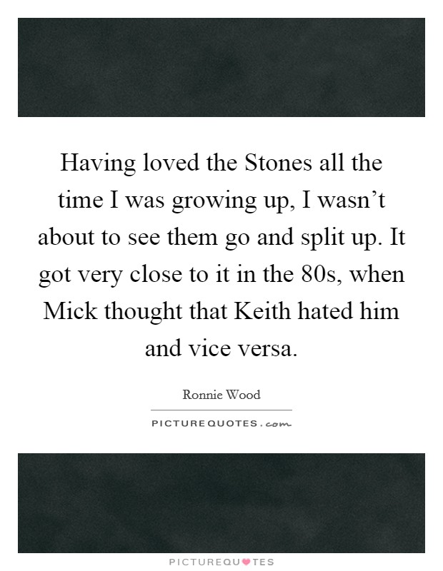Having loved the Stones all the time I was growing up, I wasn't about to see them go and split up. It got very close to it in the 80s, when Mick thought that Keith hated him and vice versa Picture Quote #1