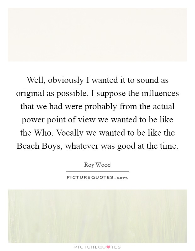 Well, obviously I wanted it to sound as original as possible. I suppose the influences that we had were probably from the actual power point of view we wanted to be like the Who. Vocally we wanted to be like the Beach Boys, whatever was good at the time Picture Quote #1