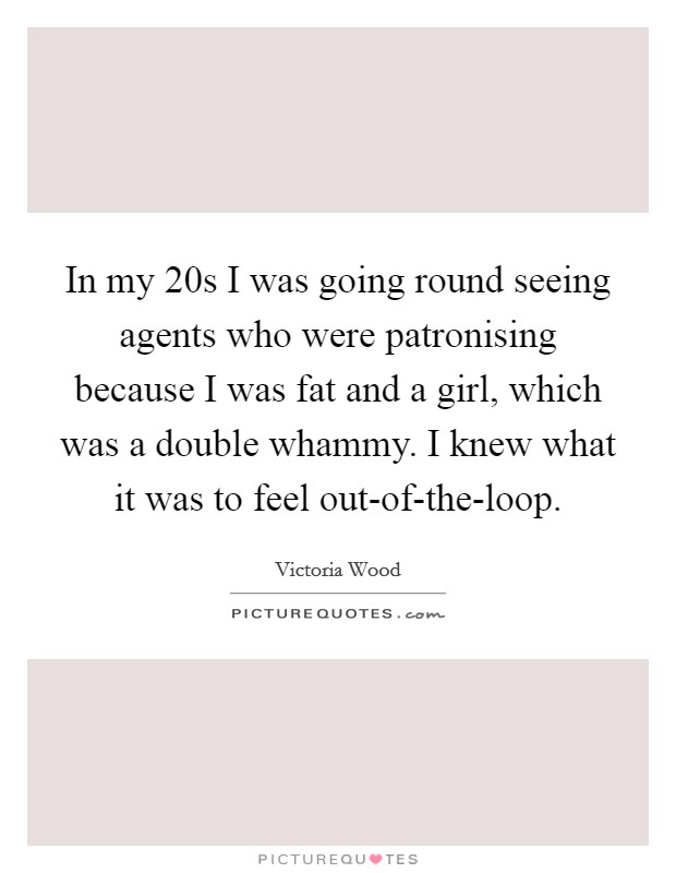 In my 20s I was going round seeing agents who were patronising because I was fat and a girl, which was a double whammy. I knew what it was to feel out-of-the-loop Picture Quote #1