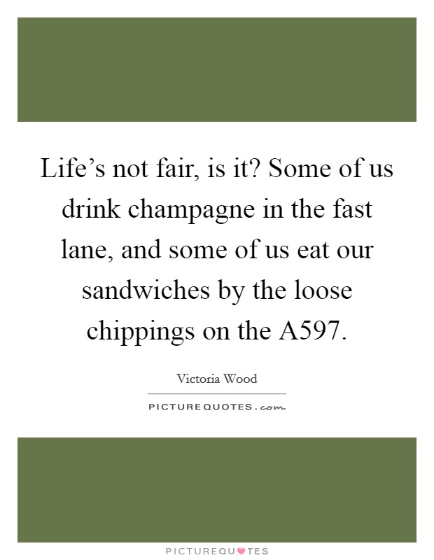Life's not fair, is it? Some of us drink champagne in the fast lane, and some of us eat our sandwiches by the loose chippings on the A597 Picture Quote #1