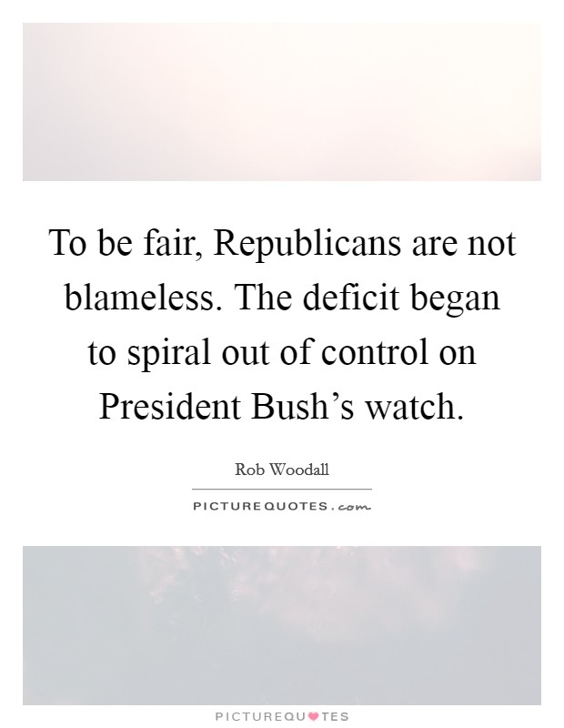 To be fair, Republicans are not blameless. The deficit began to spiral out of control on President Bush's watch Picture Quote #1