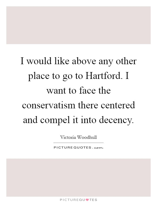 I would like above any other place to go to Hartford. I want to face the conservatism there centered and compel it into decency Picture Quote #1