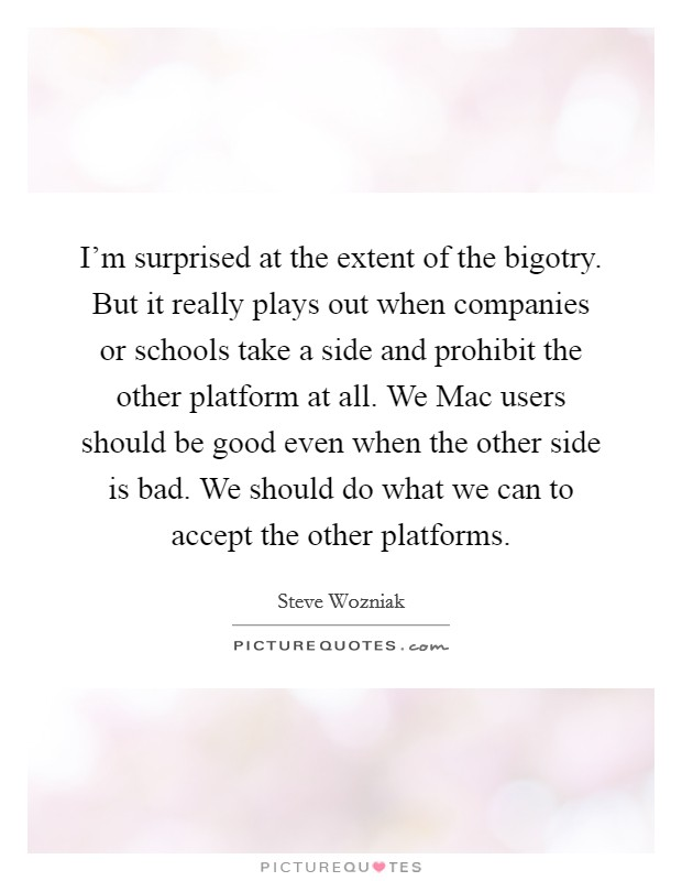 I'm surprised at the extent of the bigotry. But it really plays out when companies or schools take a side and prohibit the other platform at all. We Mac users should be good even when the other side is bad. We should do what we can to accept the other platforms Picture Quote #1