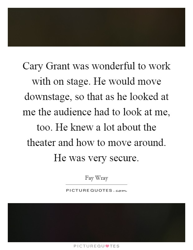 Cary Grant was wonderful to work with on stage. He would move downstage, so that as he looked at me the audience had to look at me, too. He knew a lot about the theater and how to move around. He was very secure Picture Quote #1