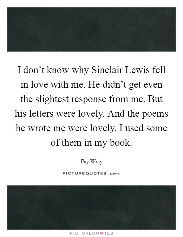 I don't know why Sinclair Lewis fell in love with me. He didn't get even the slightest response from me. But his letters were lovely. And the poems he wrote me were lovely. I used some of them in my book Picture Quote #1