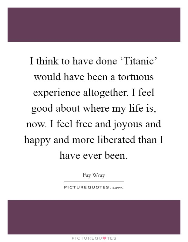 I think to have done 'Titanic' would have been a tortuous experience altogether. I feel good about where my life is, now. I feel free and joyous and happy and more liberated than I have ever been Picture Quote #1