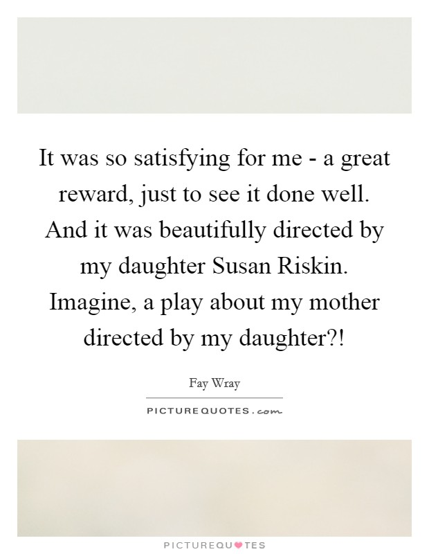 It was so satisfying for me - a great reward, just to see it done well. And it was beautifully directed by my daughter Susan Riskin. Imagine, a play about my mother directed by my daughter?! Picture Quote #1