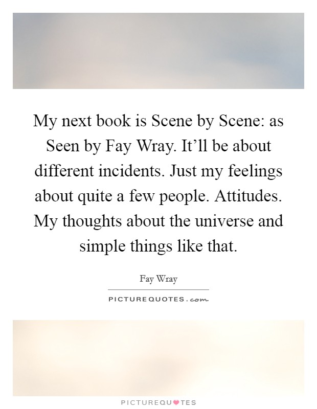 My next book is Scene by Scene: as Seen by Fay Wray. It'll be about different incidents. Just my feelings about quite a few people. Attitudes. My thoughts about the universe and simple things like that Picture Quote #1