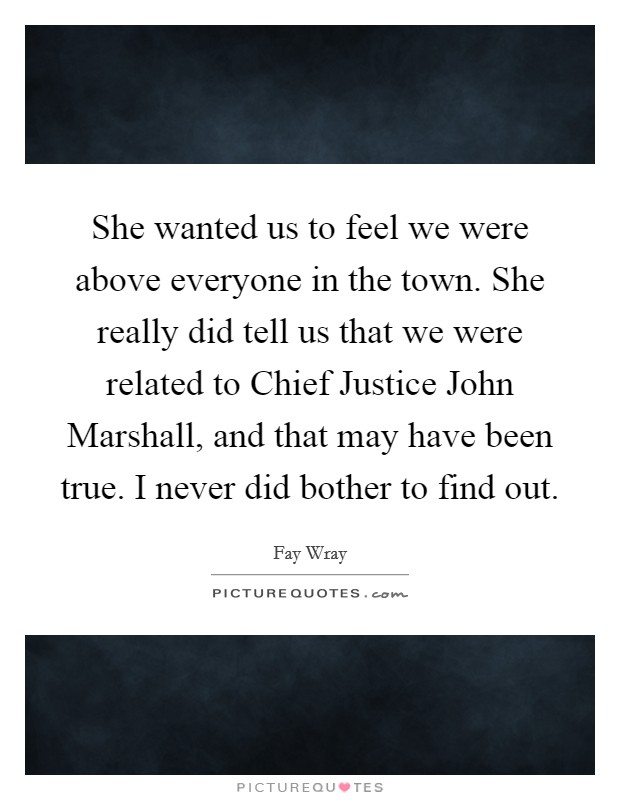 She wanted us to feel we were above everyone in the town. She really did tell us that we were related to Chief Justice John Marshall, and that may have been true. I never did bother to find out Picture Quote #1