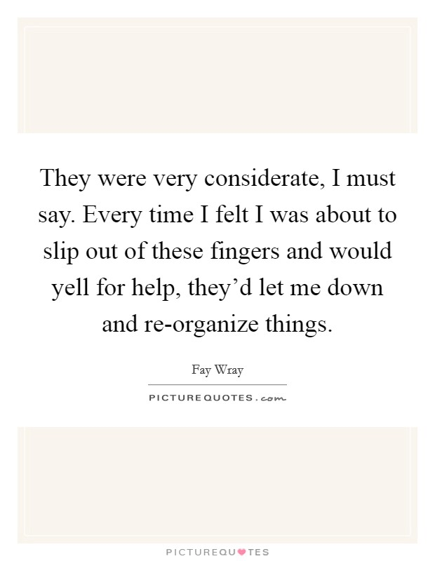 They were very considerate, I must say. Every time I felt I was about to slip out of these fingers and would yell for help, they'd let me down and re-organize things Picture Quote #1