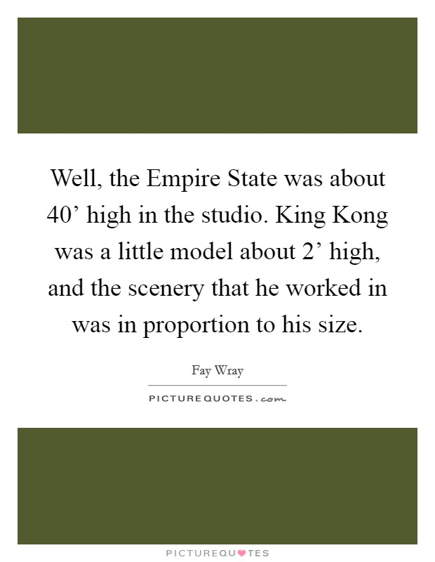 Well, the Empire State was about 40' high in the studio. King Kong was a little model about 2' high, and the scenery that he worked in was in proportion to his size Picture Quote #1
