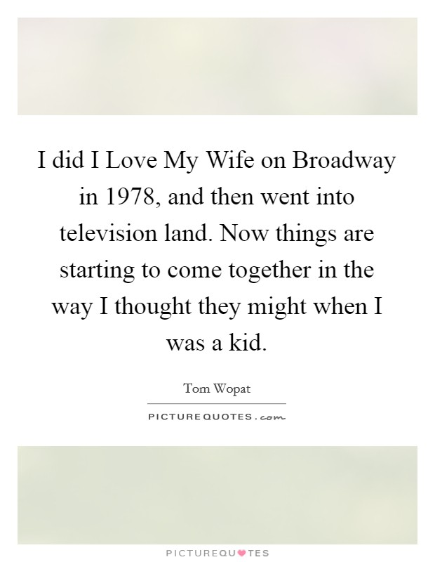 I did I Love My Wife on Broadway in 1978, and then went into television land. Now things are starting to come together in the way I thought they might when I was a kid Picture Quote #1