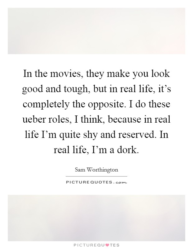 In the movies, they make you look good and tough, but in real life, it's completely the opposite. I do these ueber roles, I think, because in real life I'm quite shy and reserved. In real life, I'm a dork Picture Quote #1