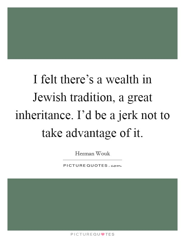 I felt there's a wealth in Jewish tradition, a great inheritance. I'd be a jerk not to take advantage of it Picture Quote #1