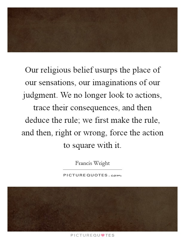 Our religious belief usurps the place of our sensations, our imaginations of our judgment. We no longer look to actions, trace their consequences, and then deduce the rule; we first make the rule, and then, right or wrong, force the action to square with it Picture Quote #1