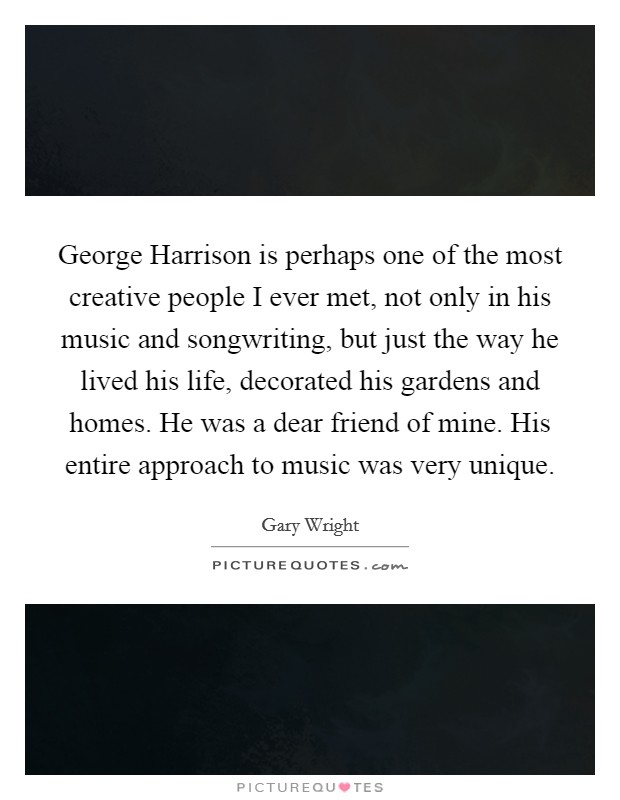 George Harrison is perhaps one of the most creative people I ever met, not only in his music and songwriting, but just the way he lived his life, decorated his gardens and homes. He was a dear friend of mine. His entire approach to music was very unique Picture Quote #1