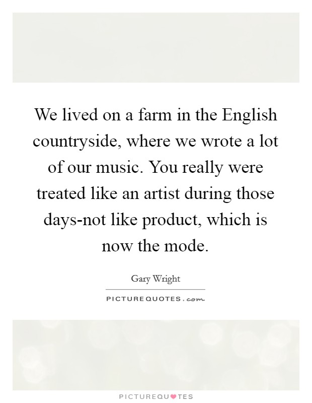 We lived on a farm in the English countryside, where we wrote a lot of our music. You really were treated like an artist during those days-not like product, which is now the mode Picture Quote #1